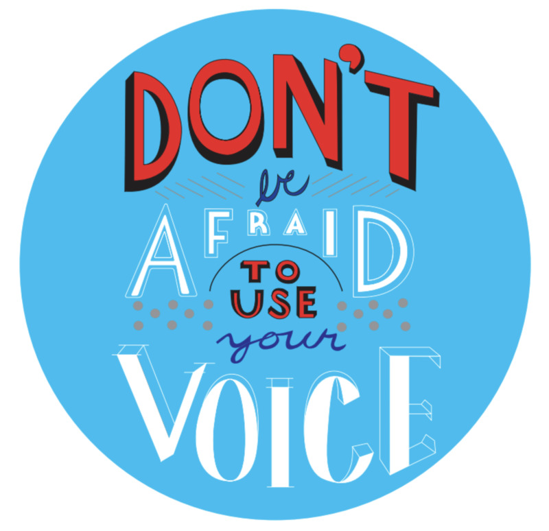 Don't be afraid to use your voice